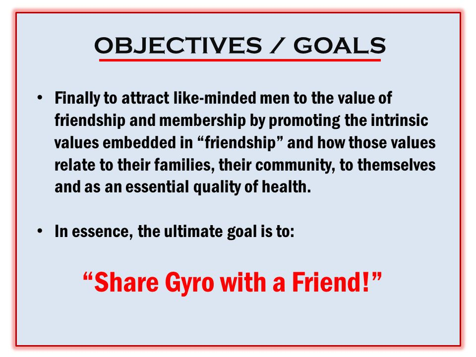 OBJECTIVES / GOALS Finally to attract like-minded men to the value of friendship and membership by promoting the intrinsic values embedded in friendship and how those values relate to their families, their community, to themselves and as an essential quality of health.