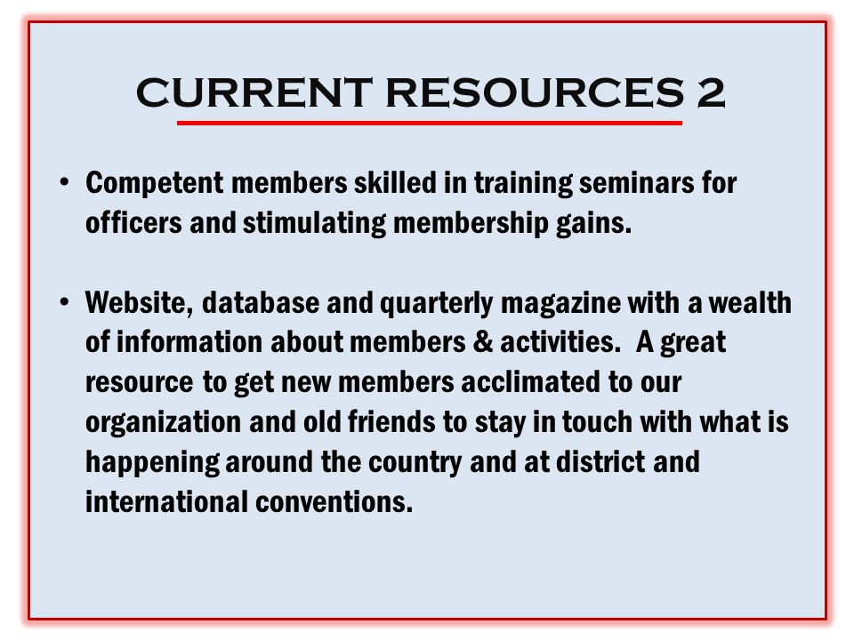 CURRENT RESOURCES 2 Competent members skilled in training seminars for officers and stimulating membership gains.