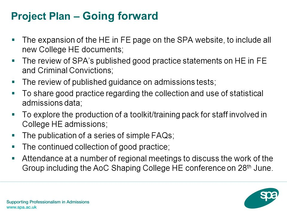 Project Plan – Going forward The expansion of the HE in FE page on the SPA website, to include all new College HE documents; The review of SPAs published good practice statements on HE in FE and Criminal Convictions; The review of published guidance on admissions tests; To share good practice regarding the collection and use of statistical admissions data; To explore the production of a toolkit/training pack for staff involved in College HE admissions; The publication of a series of simple FAQs; The continued collection of good practice; Attendance at a number of regional meetings to discuss the work of the Group including the AoC Shaping College HE conference on 28 th June.