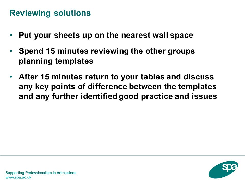 Reviewing solutions Put your sheets up on the nearest wall space Spend 15 minutes reviewing the other groups planning templates After 15 minutes return to your tables and discuss any key points of difference between the templates and any further identified good practice and issues