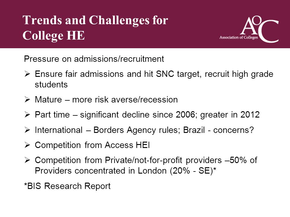 Title of the slide Second line of the slide Trends and Challenges for College HE Pressure on admissions/recruitment Ensure fair admissions and hit SNC target, recruit high grade students Mature – more risk averse/recession Part time – significant decline since 2006; greater in 2012 International – Borders Agency rules; Brazil - concerns.