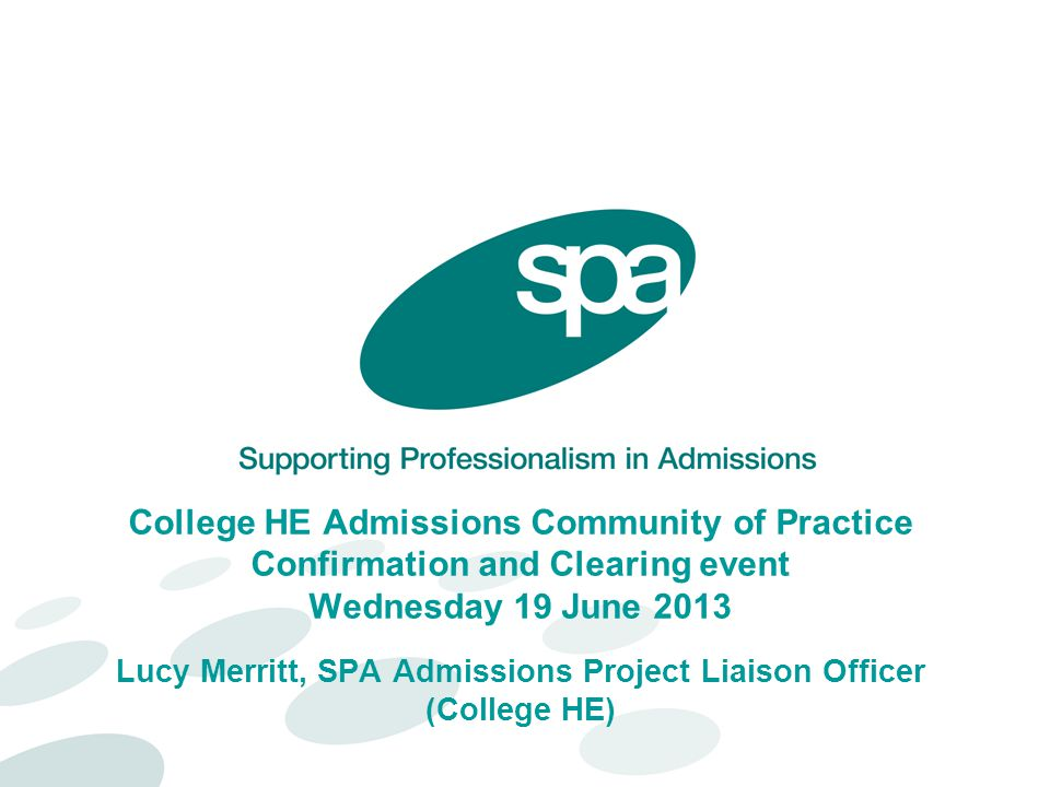 College HE Admissions Community of Practice Confirmation and Clearing event Wednesday 19 June 2013 Lucy Merritt, SPA Admissions Project Liaison Officer (College HE)