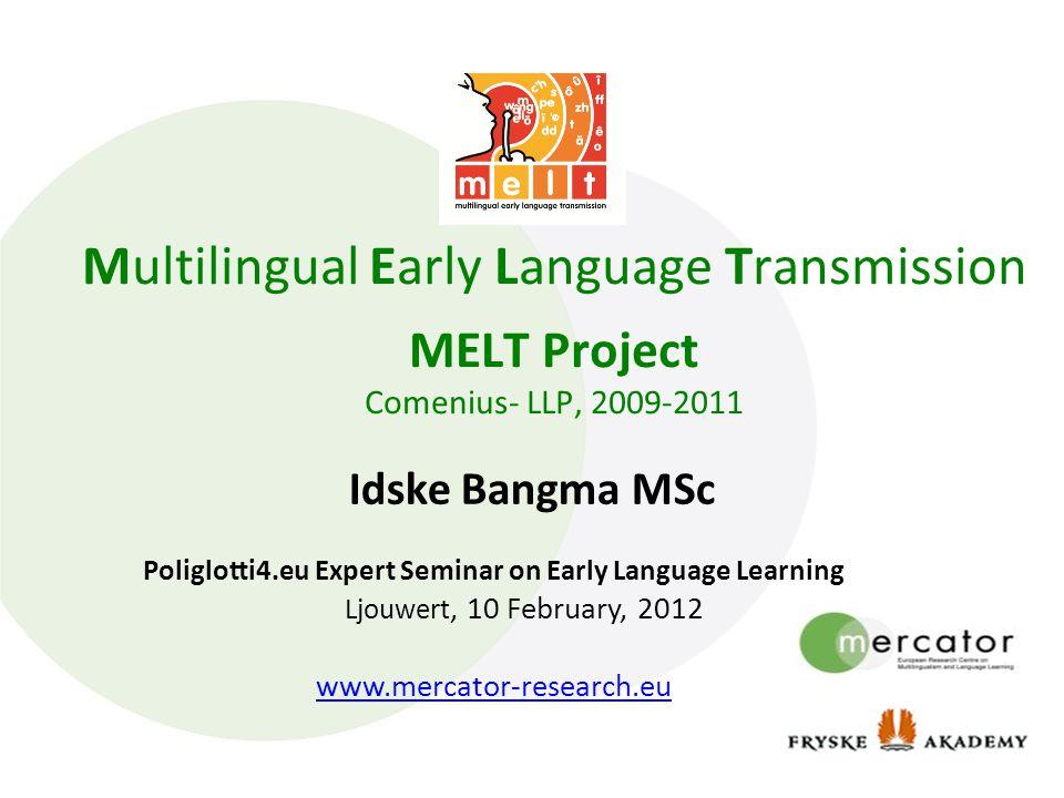 Multilingual Early Language Transmission MELT Project Comenius- LLP, 2009-2011 Idske Bangma MSc Poliglotti4.eu Expert Seminar on Early Language Learning Ljouwert, 10 February, 2012 www.mercator-research.eu