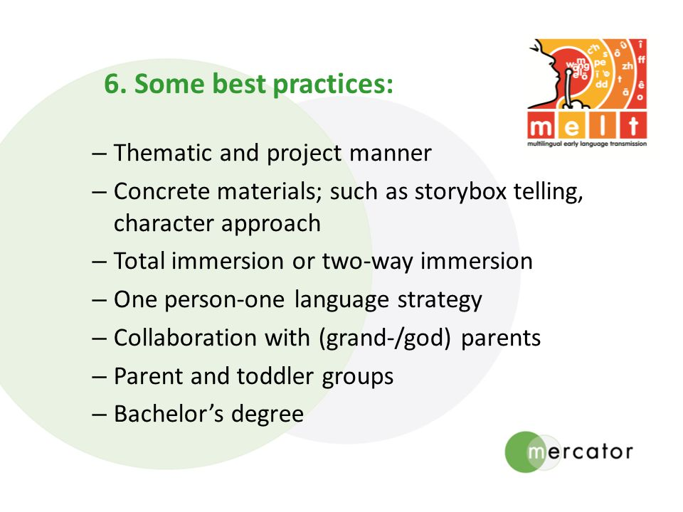 – Thematic and project manner – Concrete materials; such as storybox telling, character approach – Total immersion or two-way immersion – One person-one language strategy – Collaboration with (grand-/god) parents – Parent and toddler groups – Bachelors degree 6.