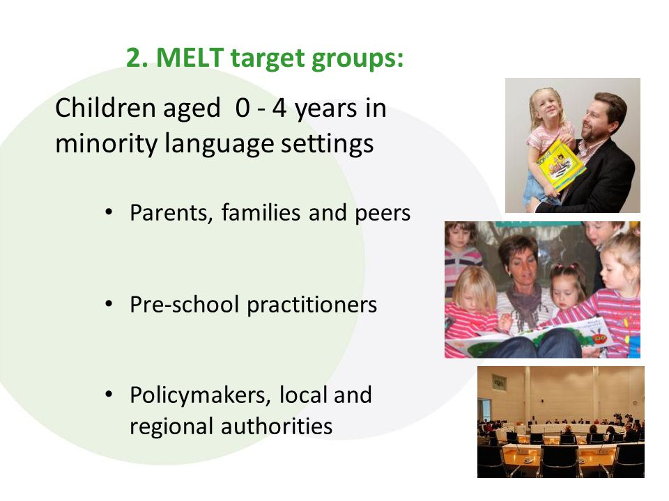 2. MELT target groups: Parents, families and peers Pre-school practitioners Policymakers, local and regional authorities Children aged 0 - 4 years in
