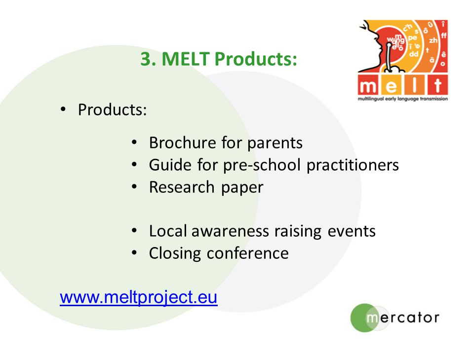 3. MELT Products: Products: Brochure for parents Guide for pre-school practitioners Research paper Local awareness raising events Closing conference w