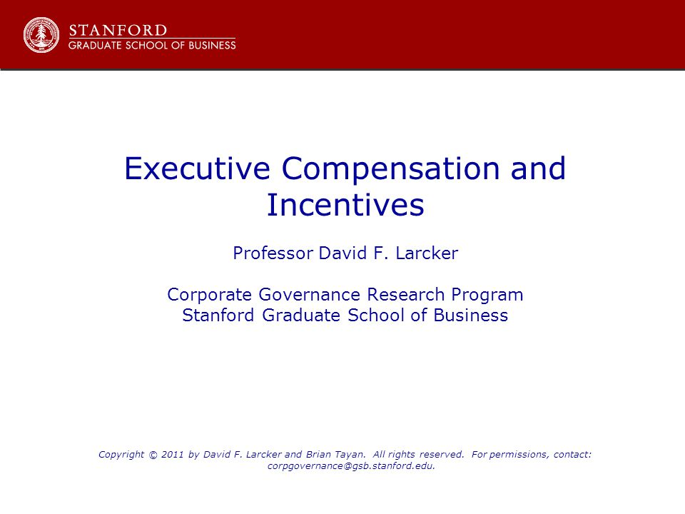 Executive Compensation and Incentives Professor David F. Larcker Corporate Governance Research Program Stanford Graduate School of Business Copyright