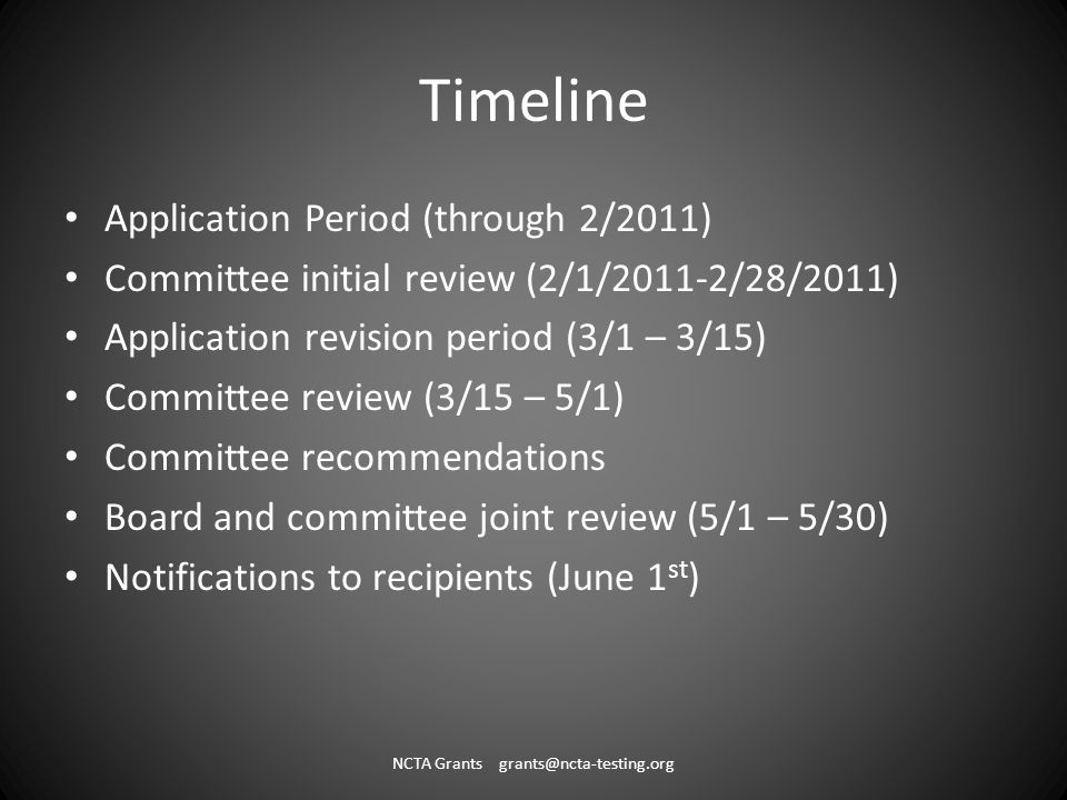 Timeline Application Period (through 2/2011) Committee initial review (2/1/2011-2/28/2011) Application revision period (3/1 – 3/15) Committee review (3/15 – 5/1) Committee recommendations Board and committee joint review (5/1 – 5/30) Notifications to recipients (June 1 st ) NCTA Grants grants@ncta-testing.org