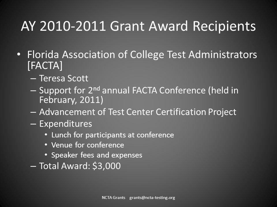 AY 2010-2011 Grant Award Recipients Florida Association of College Test Administrators [FACTA] – Teresa Scott – Support for 2 nd annual FACTA Conference (held in February, 2011) – Advancement of Test Center Certification Project – Expenditures Lunch for participants at conference Venue for conference Speaker fees and expenses – Total Award: $3,000 NCTA Grants grants@ncta-testing.org