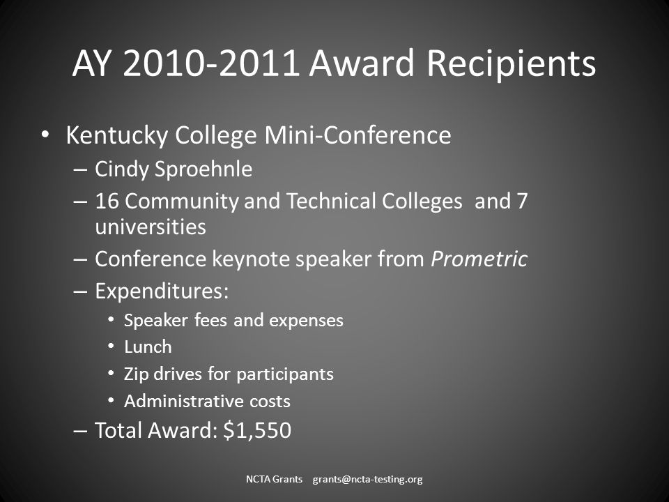 AY 2010-2011 Award Recipients Kentucky College Mini-Conference – Cindy Sproehnle – 16 Community and Technical Colleges and 7 universities – Conference keynote speaker from Prometric – Expenditures: Speaker fees and expenses Lunch Zip drives for participants Administrative costs – Total Award: $1,550 NCTA Grants grants@ncta-testing.org