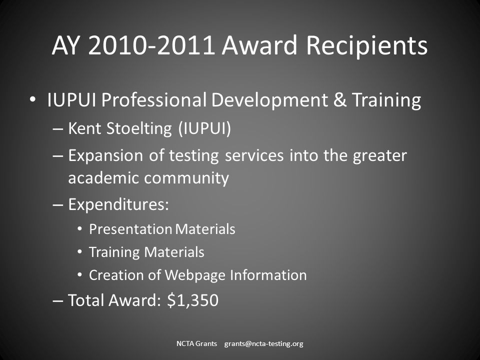 AY 2010-2011 Award Recipients IUPUI Professional Development & Training – Kent Stoelting (IUPUI) – Expansion of testing services into the greater academic community – Expenditures: Presentation Materials Training Materials Creation of Webpage Information – Total Award: $1,350 NCTA Grants grants@ncta-testing.org
