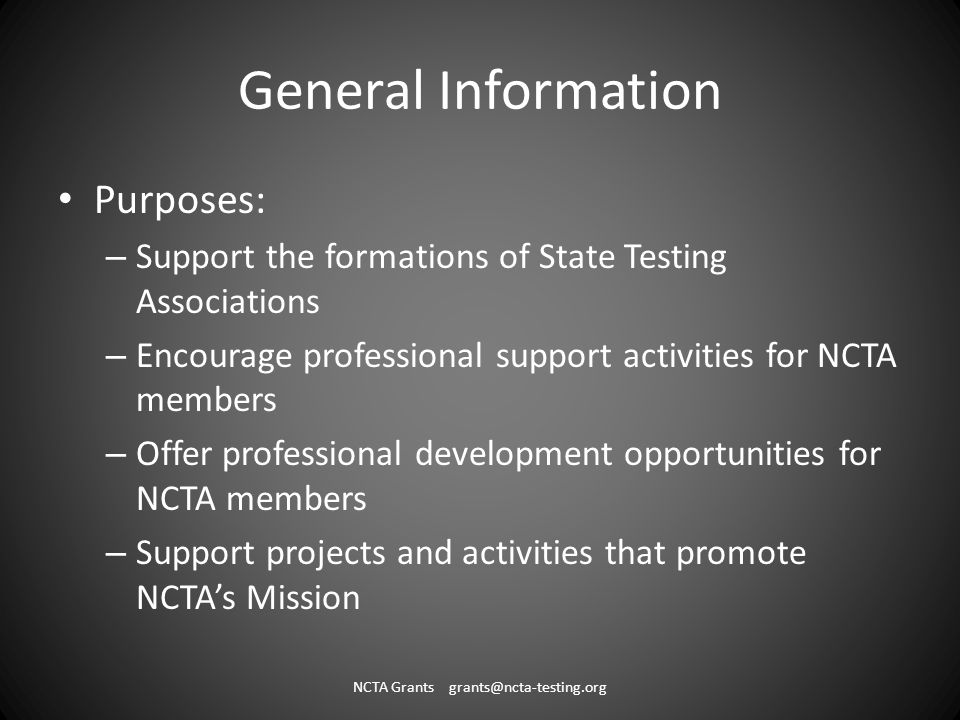 General Information Purposes: – Support the formations of State Testing Associations – Encourage professional support activities for NCTA members – Offer professional development opportunities for NCTA members – Support projects and activities that promote NCTAs Mission NCTA Grants grants@ncta-testing.org