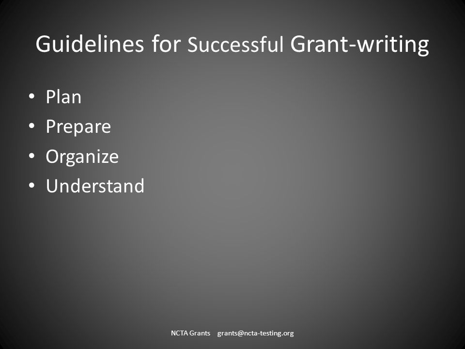 Guidelines for Successful Grant-writing Plan Prepare Organize Understand NCTA Grants grants@ncta-testing.org