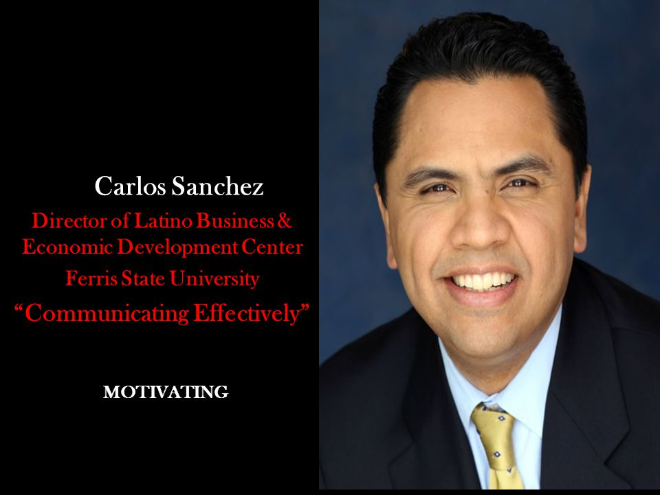 Carlos Sanchez Director of Latino Business & Economic Development Center Ferris State University Communicating Effectively MOTIVATING