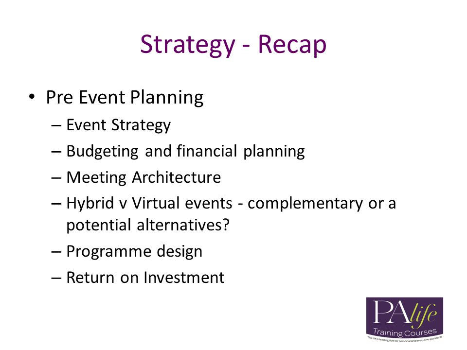 Strategy - Recap Pre Event Planning – Event Strategy – Budgeting and financial planning – Meeting Architecture – Hybrid v Virtual events - complementa