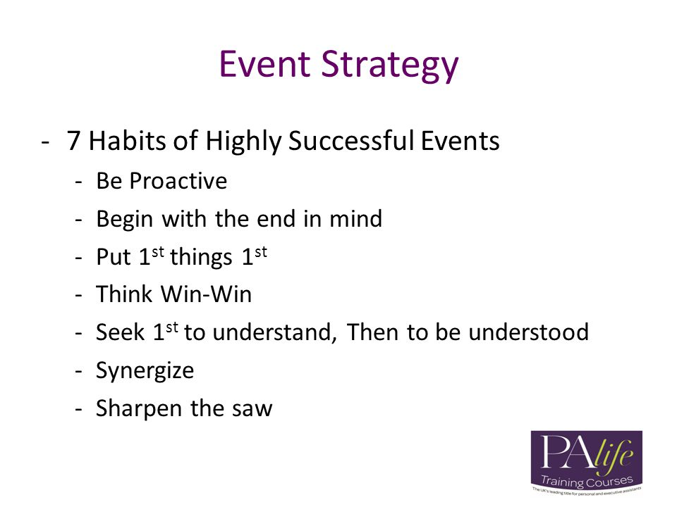 Event Strategy -7 Habits of Highly Successful Events -Be Proactive -Begin with the end in mind -Put 1 st things 1 st -Think Win-Win -Seek 1 st to unde