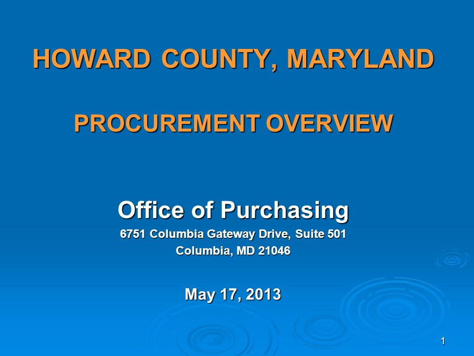 HOWARD COUNTY, MARYLAND PROCUREMENT OVERVIEW Office of Purchasing 6751 Columbia Gateway Drive, Suite 501 Columbia, MD 21046 May 17, 2013 1