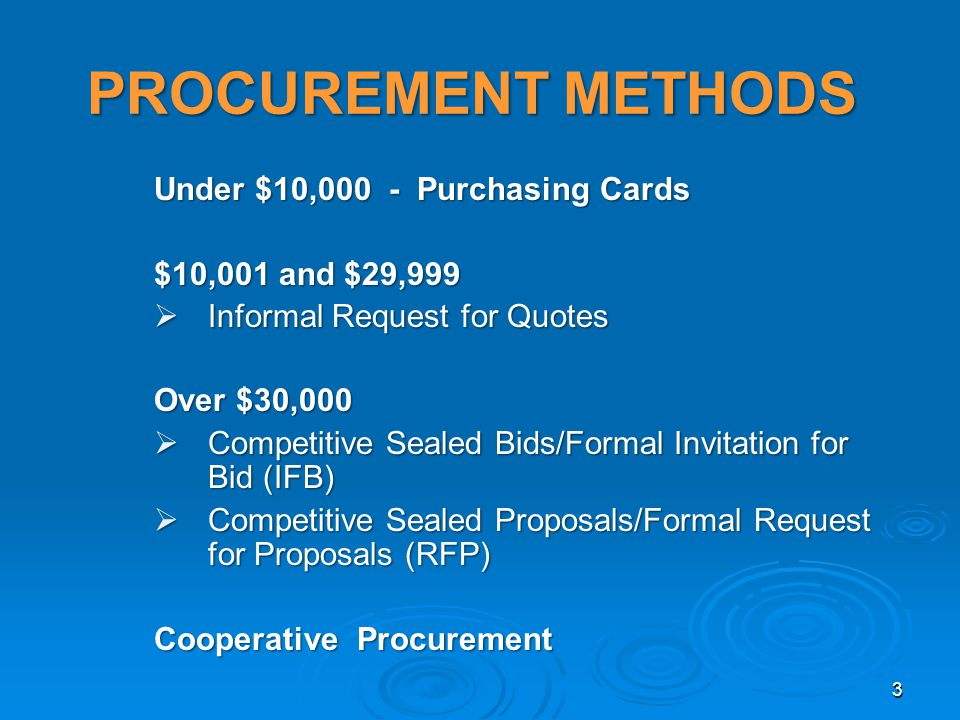 PROCUREMENT METHODS Under $10,000 - Purchasing Cards $10,001 and $29,999 Informal Request for Quotes Informal Request for Quotes Over $30,000 Competitive Sealed Bids/Formal Invitation for Bid (IFB) Competitive Sealed Bids/Formal Invitation for Bid (IFB) Competitive Sealed Proposals/Formal Request for Proposals (RFP) Competitive Sealed Proposals/Formal Request for Proposals (RFP) Cooperative Procurement 3