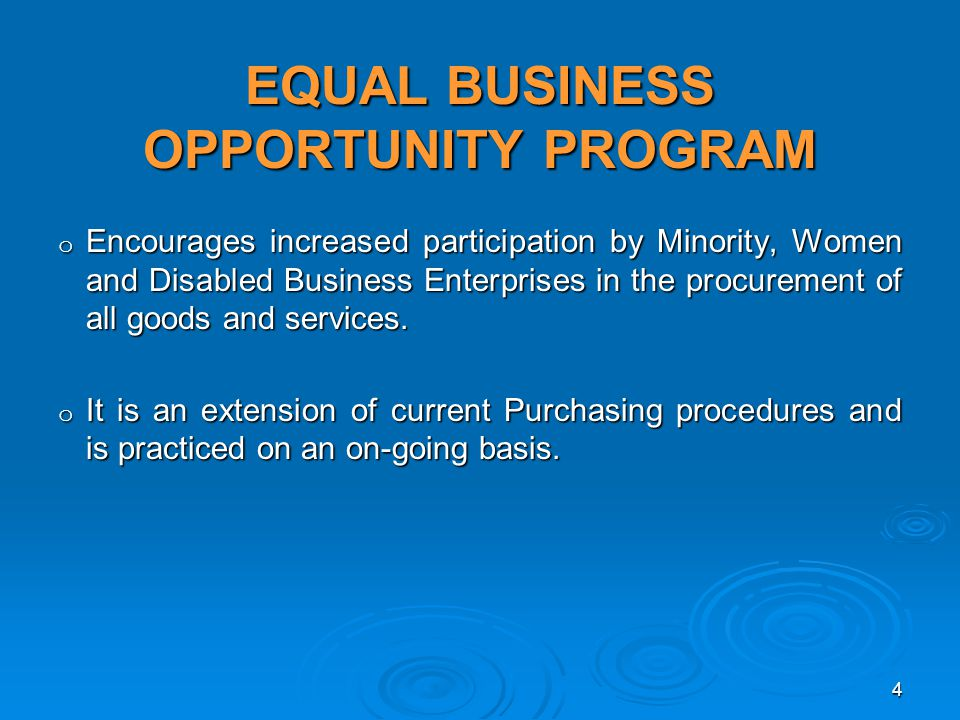EQUAL BUSINESS OPPORTUNITY PROGRAM o Encourages increased participation by Minority, Women and Disabled Business Enterprises in the procurement of all