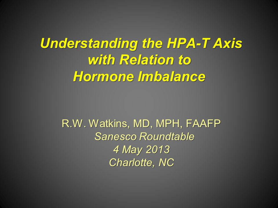 Understanding the HPA-T Axis with Relation to Hormone Imbalance R.W. Watkins, MD, MPH, FAAFP Sanesco Roundtable Sanesco Roundtable 4 May 2013 Charlott