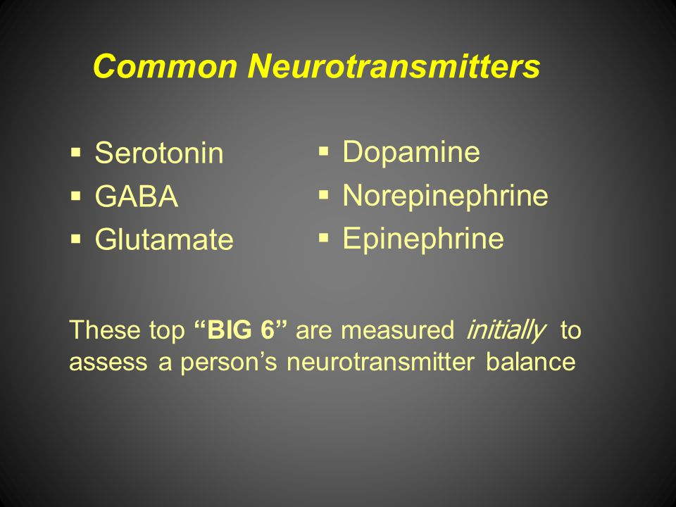 Common Neurotransmitters Serotonin GABA Glutamate Dopamine Norepinephrine Epinephrine These top BIG 6 are measured initially to assess a persons neuro