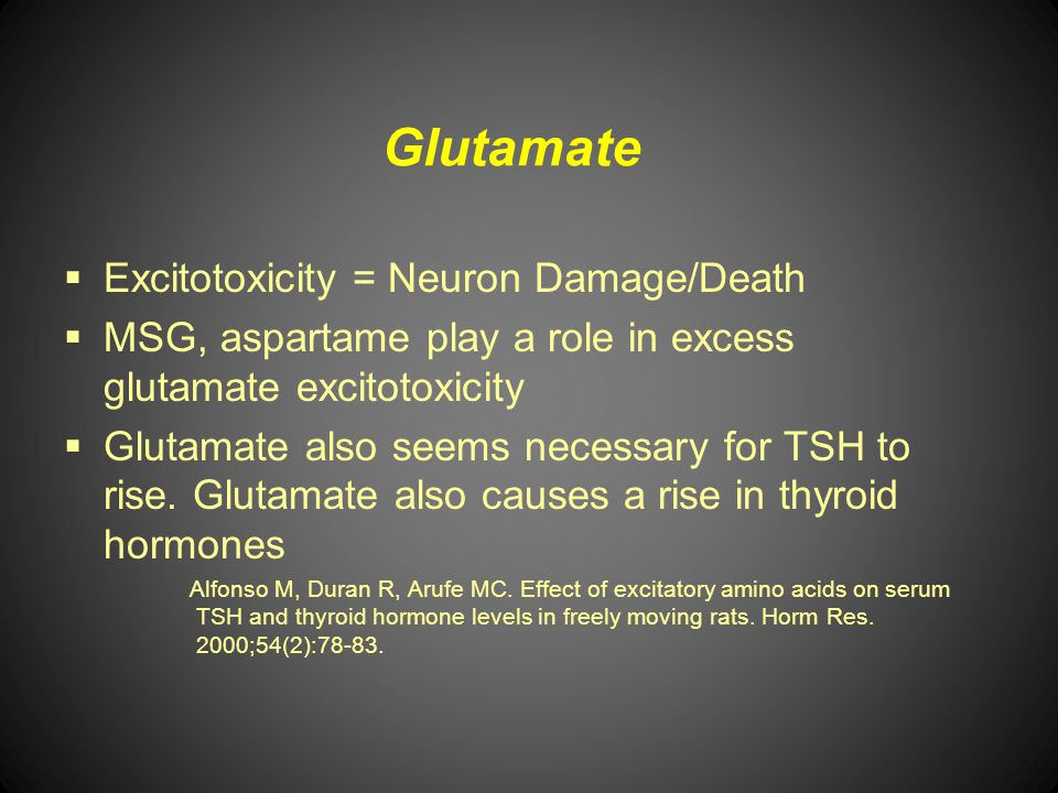 Glutamate Excitotoxicity = Neuron Damage/Death MSG, aspartame play a role in excess glutamate excitotoxicity Glutamate also seems necessary for TSH to
