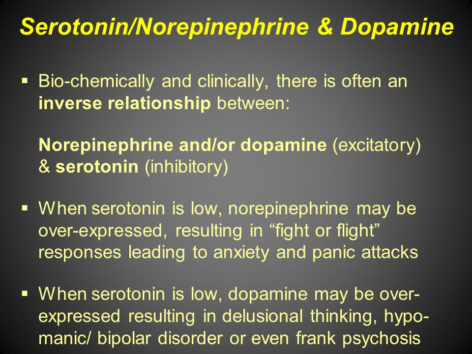 Serotonin/Norepinephrine & Dopamine Bio-chemically and clinically, there is often an inverse relationship between: Norepinephrine and/or dopamine (exc