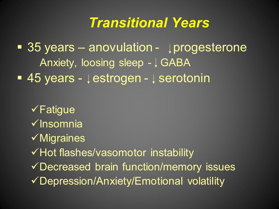 Transitional Years 35 years – anovulation - progesterone Anxiety, loosing sleep - GABA 45 years - estrogen - serotonin Fatigue Insomnia Migraines Hot