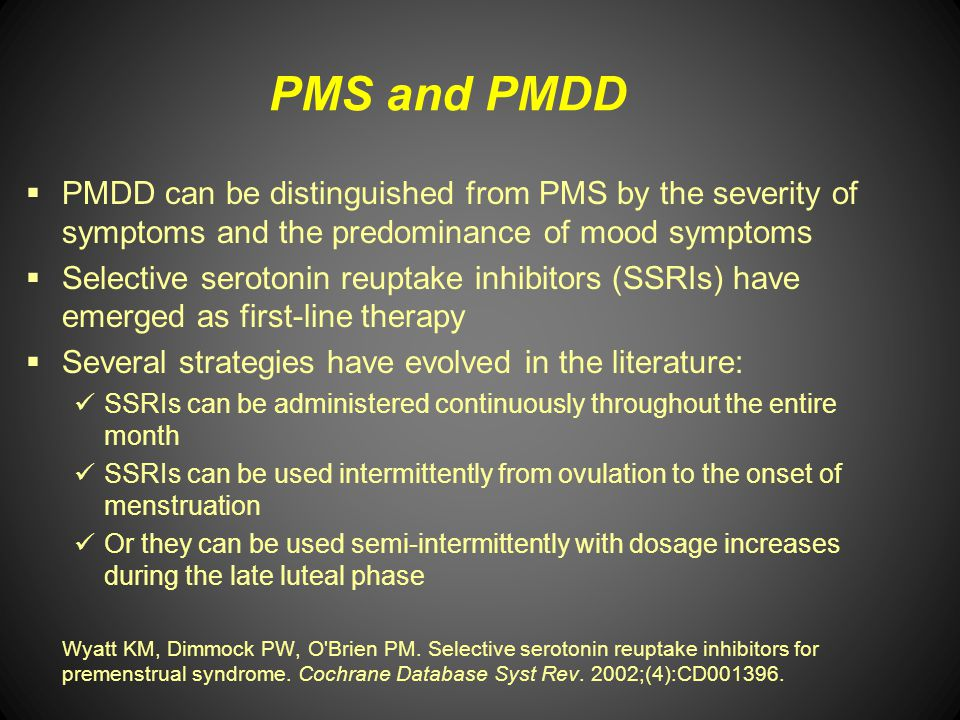 PMS and PMDD PMDD can be distinguished from PMS by the severity of symptoms and the predominance of mood symptoms Selective serotonin reuptake inhibit