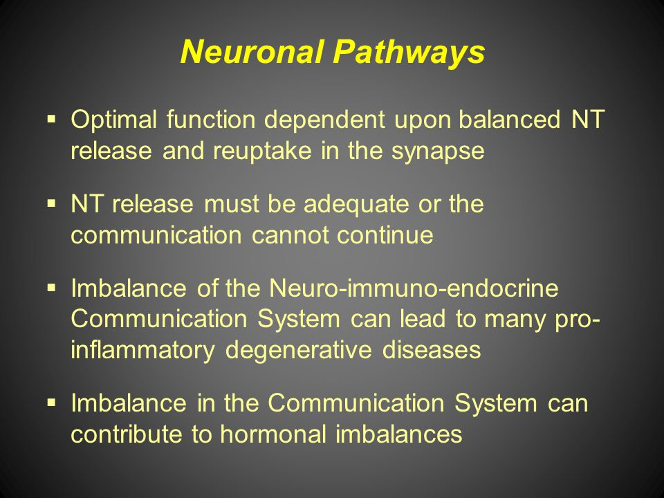 Neuronal Pathways Optimal function dependent upon balanced NT release and reuptake in the synapse NT release must be adequate or the communication can