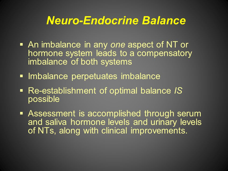 Neuro-Endocrine Balance An imbalance in any one aspect of NT or hormone system leads to a compensatory imbalance of both systems Imbalance perpetuates