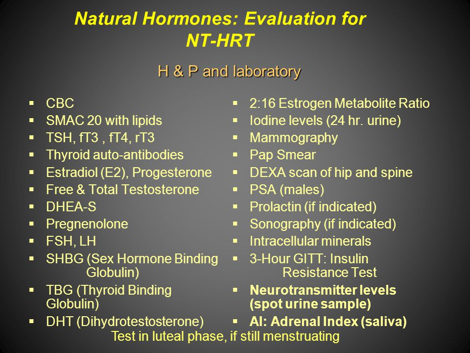 Natural Hormones: Evaluation for NT-HRT CBC SMAC 20 with lipids TSH, fT3, fT4, rT3 Thyroid auto-antibodies Estradiol (E2), Progesterone Free & Total T