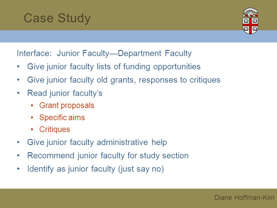 Interface: Junior FacultyDepartment Faculty Give junior faculty lists of funding opportunities Give junior faculty old grants, responses to critiques Read junior facultys Grant proposals Specific aims Critiques Give junior faculty administrative help Recommend junior faculty for study section Identify as junior faculty (just say no) Case Study Diane Hoffman-Kim