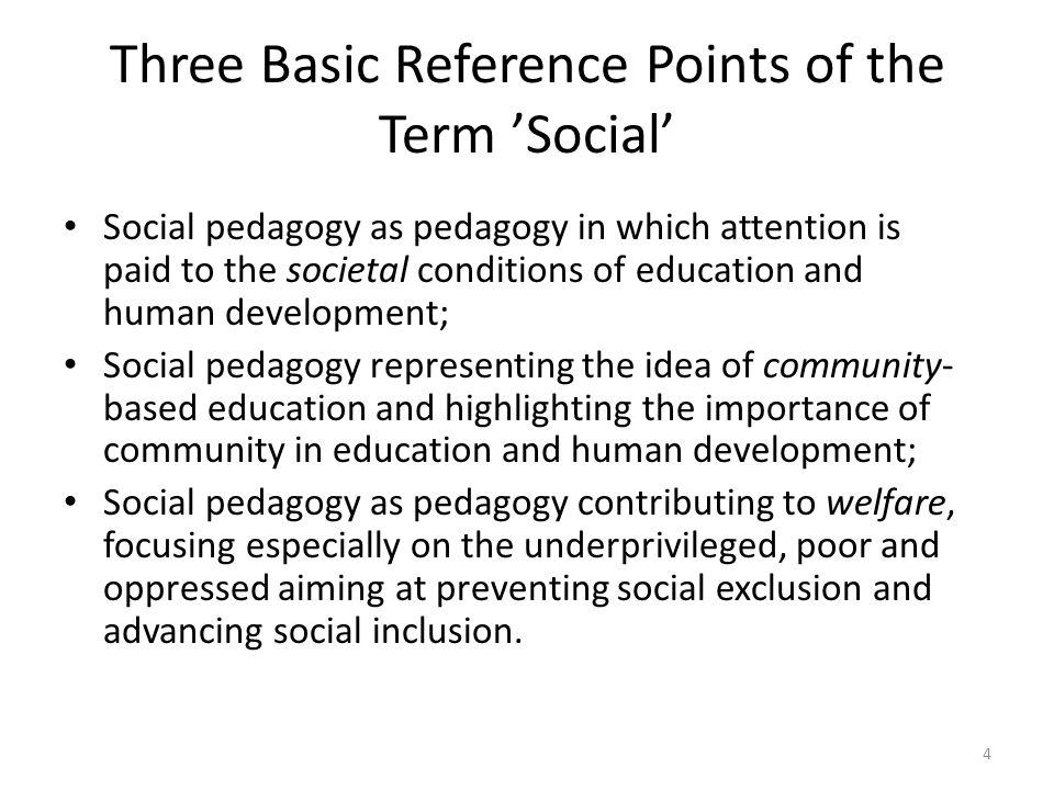 Three Basic Reference Points of the Term Social Social pedagogy as pedagogy in which attention is paid to the societal conditions of education and human development; Social pedagogy representing the idea of community- based education and highlighting the importance of community in education and human development; Social pedagogy as pedagogy contributing to welfare, focusing especially on the underprivileged, poor and oppressed aiming at preventing social exclusion and advancing social inclusion.