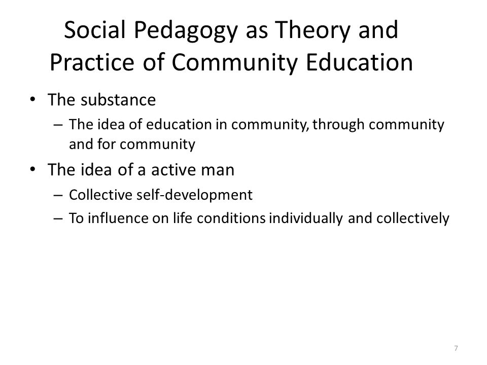 Social Pedagogy as Theory and Practice of Community Education The substance – The idea of education in community, through community and for community The idea of a active man – Collective self-development – To influence on life conditions individually and collectively 7