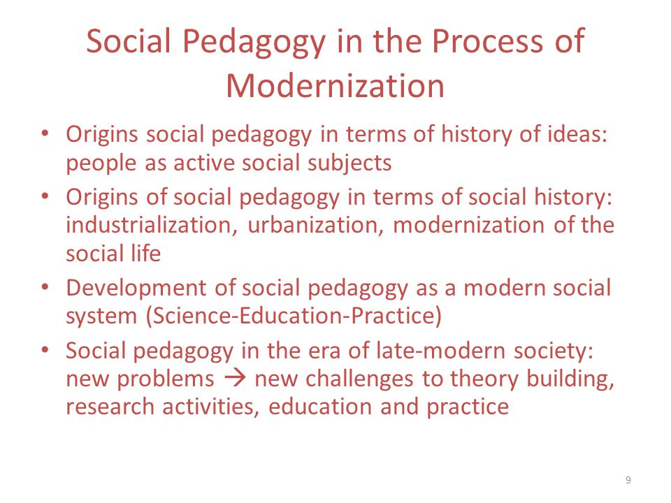 9 Social Pedagogy in the Process of Modernization Origins social pedagogy in terms of history of ideas: people as active social subjects Origins of social pedagogy in terms of social history: industrialization, urbanization, modernization of the social life Development of social pedagogy as a modern social system (Science-Education-Practice) Social pedagogy in the era of late-modern society: new problems new challenges to theory building, research activities, education and practice