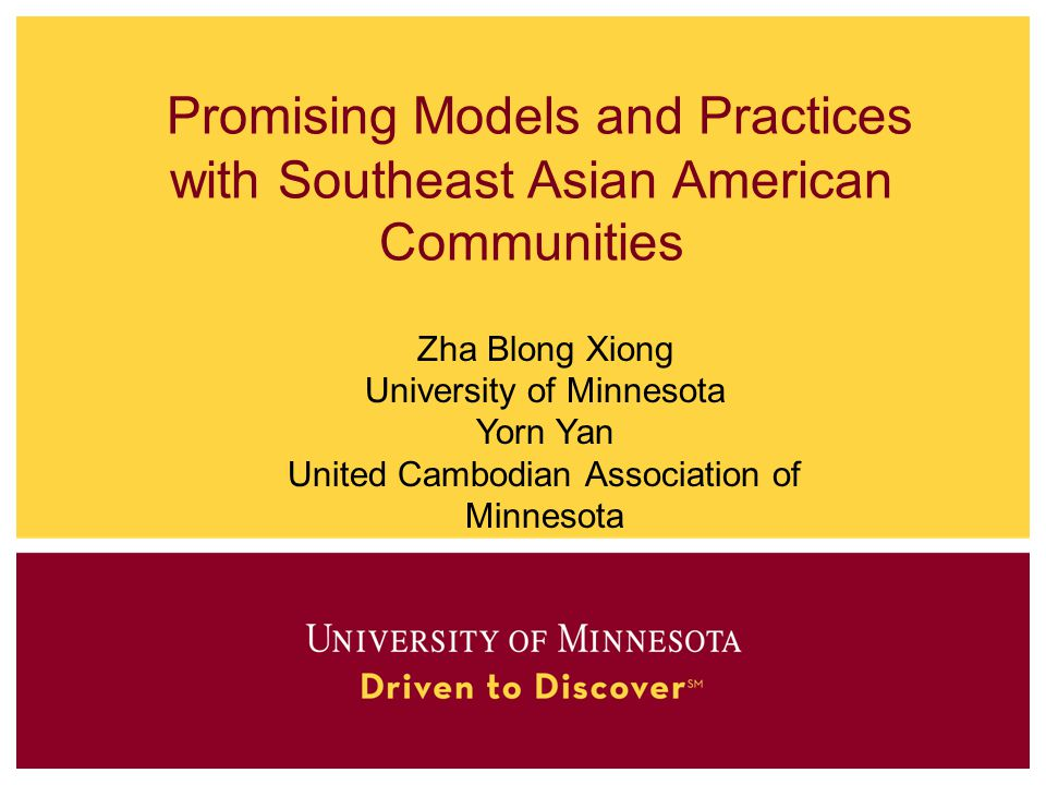 Promising Models and Practices with Southeast Asian American Communities Zha Blong Xiong University of Minnesota Yorn Yan United Cambodian Association