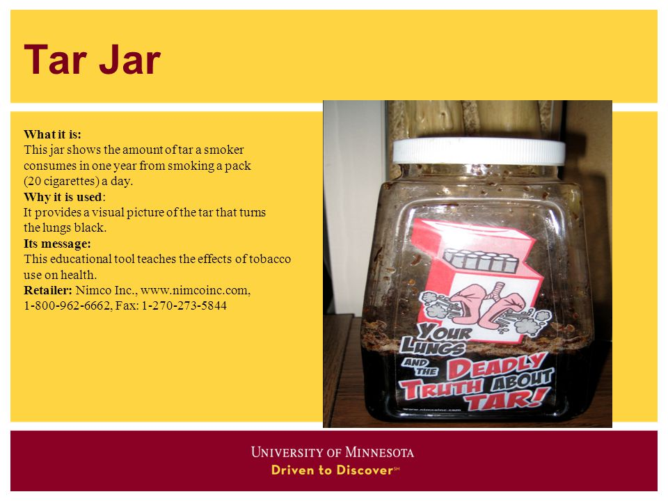 Tar Jar What it is: This jar shows the amount of tar a smoker consumes in one year from smoking a pack (20 cigarettes) a day. Why it is used: It provi