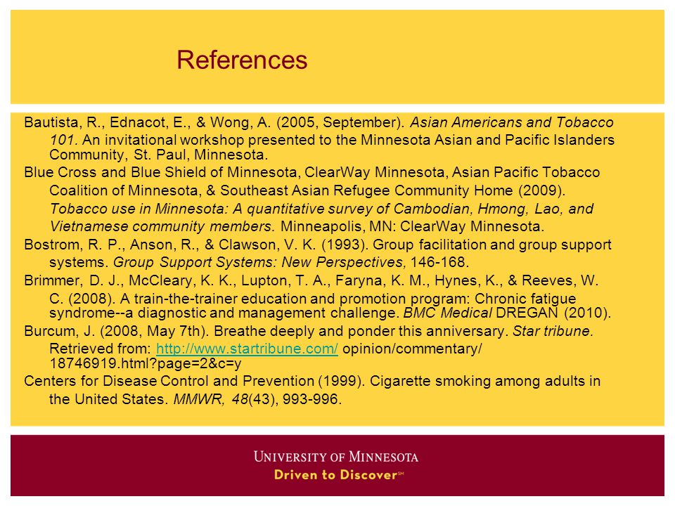 References Bautista, R., Ednacot, E., & Wong, A. (2005, September). Asian Americans and Tobacco 101. An invitational workshop presented to the Minneso