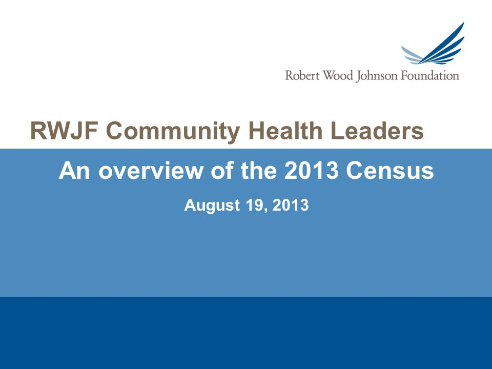 2 Community Health Leaders Biennial Census – A Snapshot The 2013 Census of the RWJF Community Health Leaders (CHL) is a snapshot of key characteristics and opinions of the diverse recipients of the CHL Award.