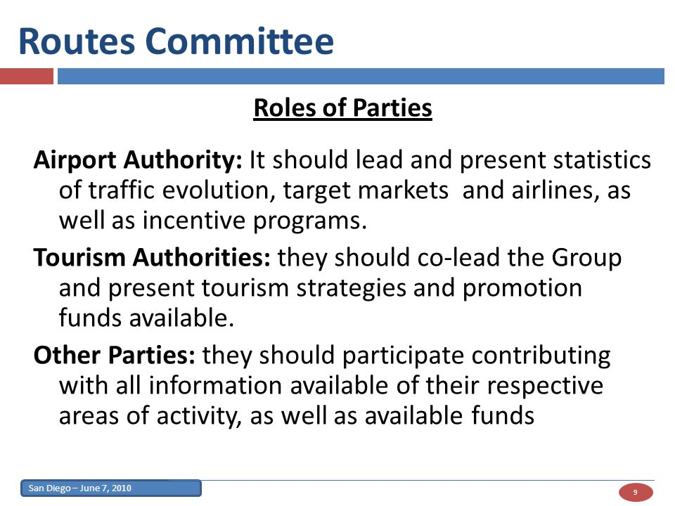 San Diego – June 7, 2010 9 Routes Committee Roles of Parties Airport Authority: It should lead and present statistics of traffic evolution, target markets and airlines, as well as incentive programs.