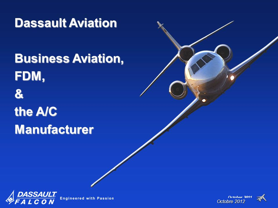 October 2011 Dassault Aviation Business Aviation, FDM,& the A/C Manufacturer Octobre 2012
