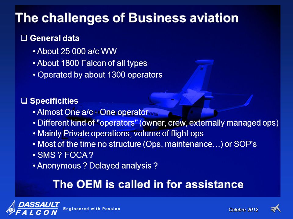 October 2011 General data About 25 000 a/c WW About 1800 Falcon of all types Operated by about 1300 operators Specificities Almost One a/c - One operator Different kind of operators (owner, crew, externally managed ops) Mainly Private operations, volume of flight ops Most of the time no structure (Ops, maintenance…) or SOP s SMS .