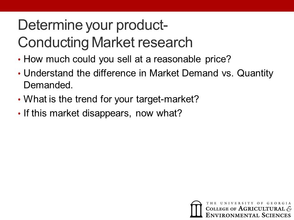 Determine your product- Conducting Market research How much could you sell at a reasonable price.