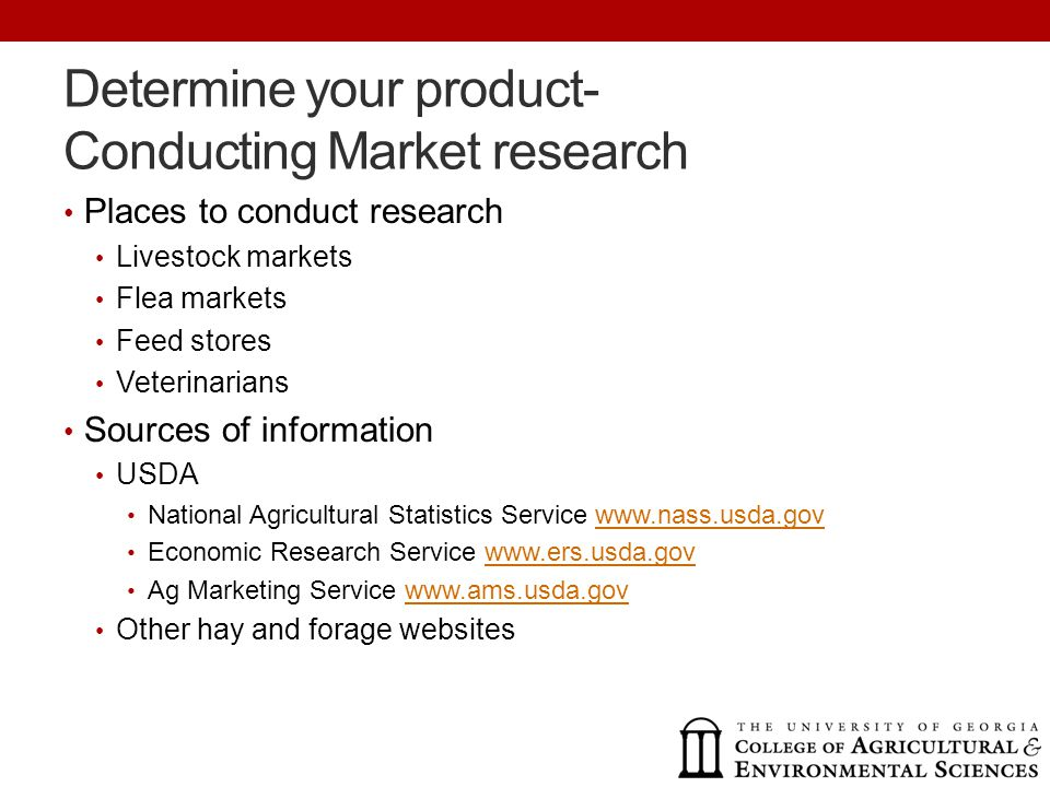 Determine your product- Conducting Market research Places to conduct research Livestock markets Flea markets Feed stores Veterinarians Sources of information USDA National Agricultural Statistics Service www.nass.usda.govwww.nass.usda.gov Economic Research Service www.ers.usda.govwww.ers.usda.gov Ag Marketing Service www.ams.usda.govwww.ams.usda.gov Other hay and forage websites