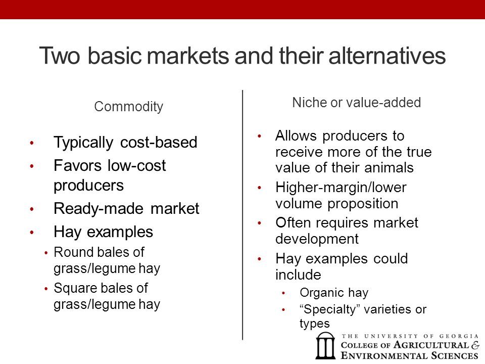 Two basic markets and their alternatives Commodity Typically cost-based Favors low-cost producers Ready-made market Hay examples Round bales of grass/legume hay Square bales of grass/legume hay Niche or value-added Allows producers to receive more of the true value of their animals Higher-margin/lower volume proposition Often requires market development Hay examples could include Organic hay Specialty varieties or types