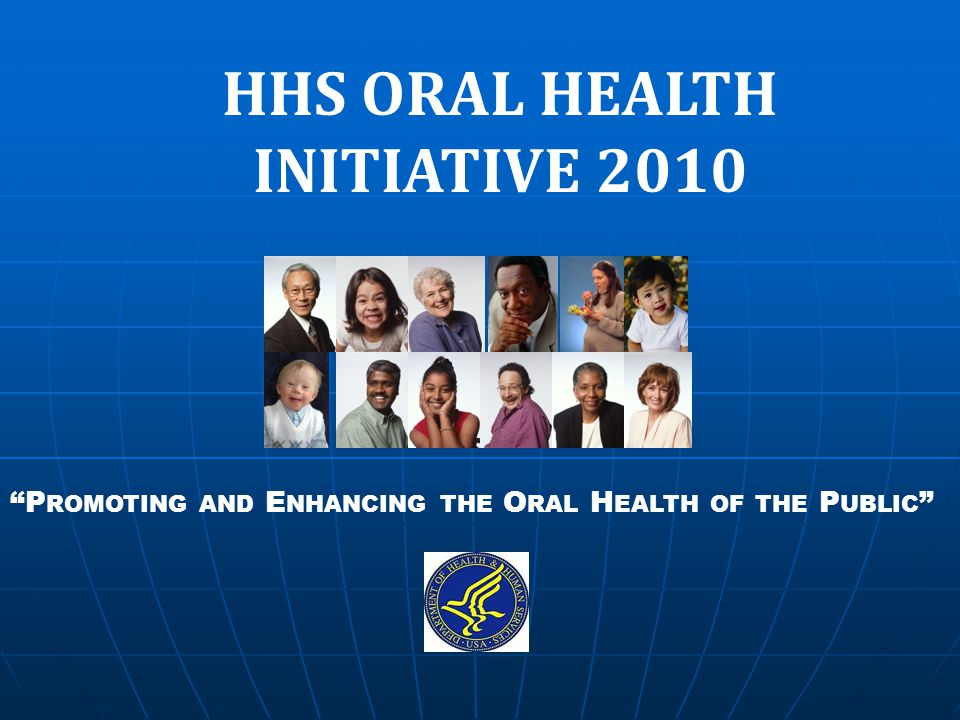 HHS ORAL HEALTH INITIATIVE 2010 P ROMOTING AND E NHANCING THE O RAL H EALTH OF THE P UBLIC