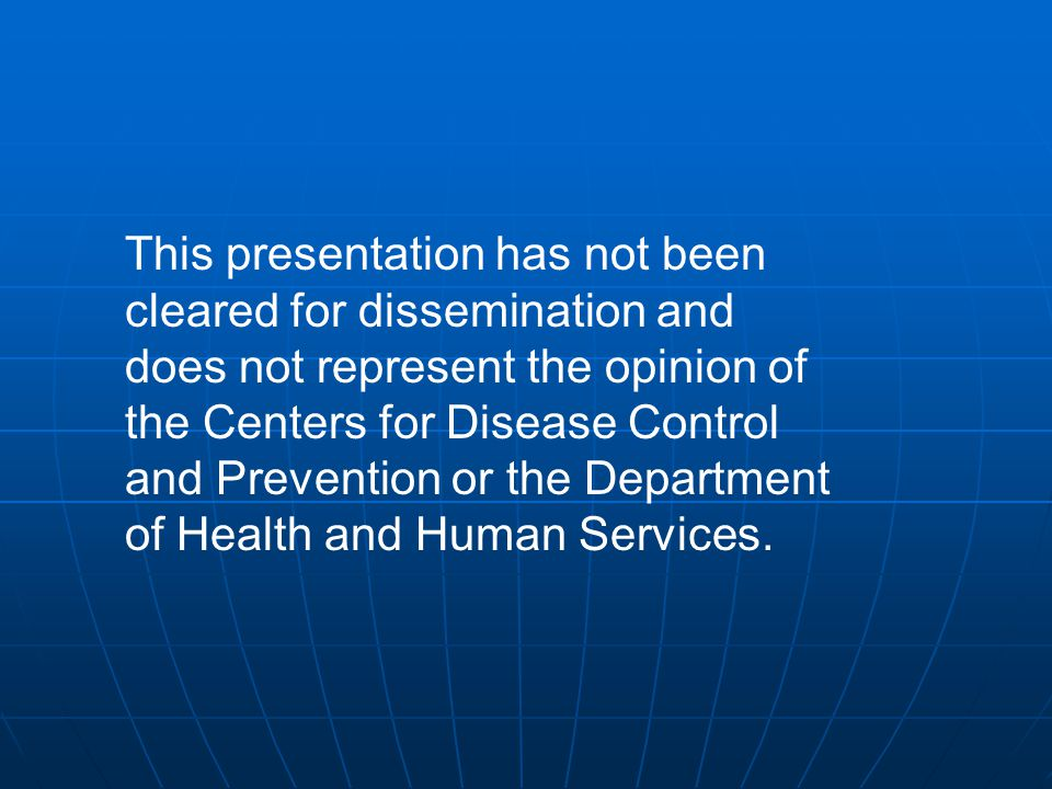 This presentation has not been cleared for dissemination and does not represent the opinion of the Centers for Disease Control and Prevention or the D