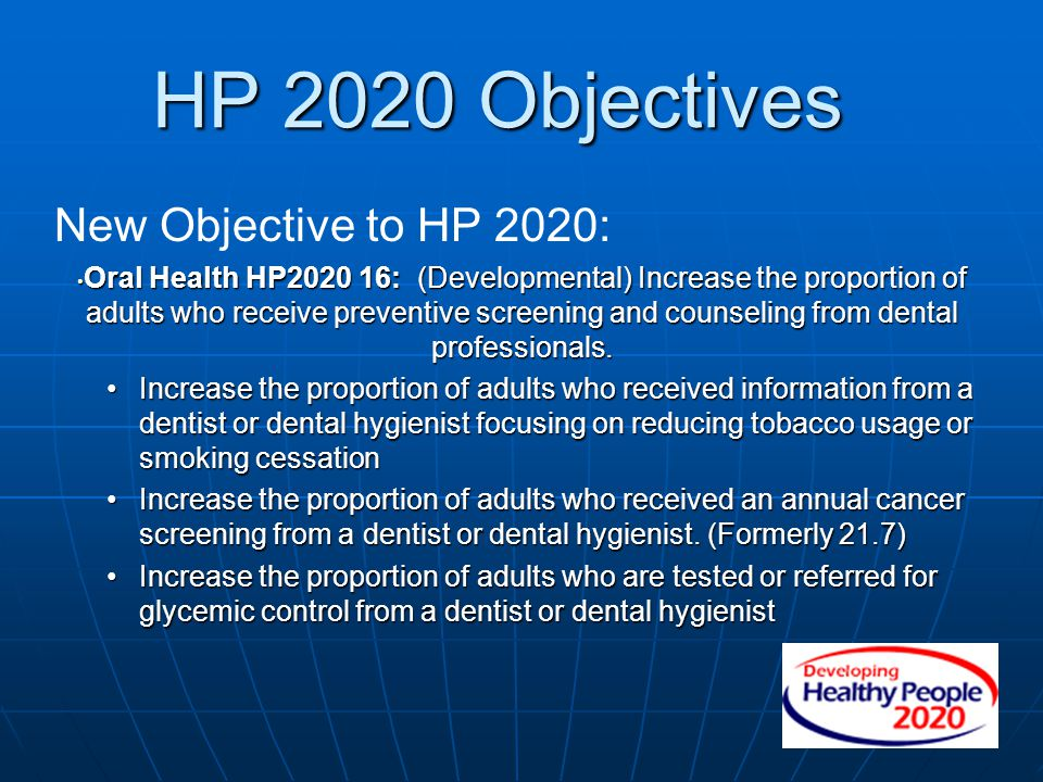 HP 2020 Objectives New Objective to HP 2020: Oral Health HP2020 16: (Developmental) Increase the proportion of adults who receive preventive screening