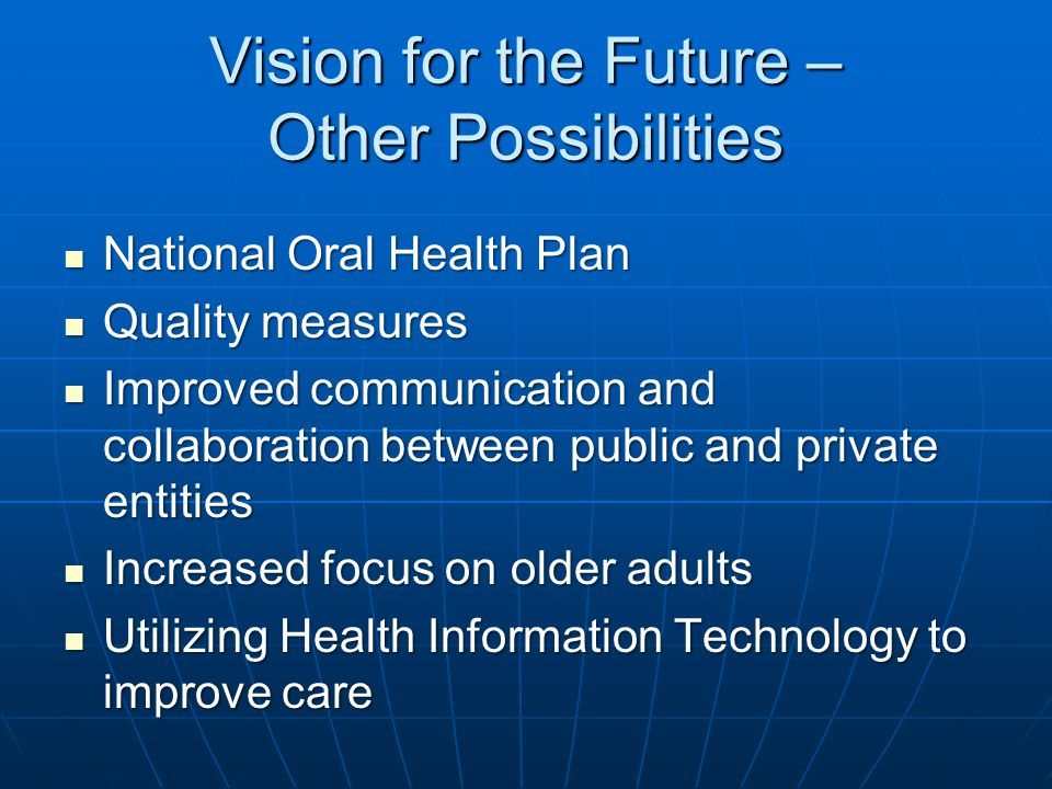 Vision for the Future – Other Possibilities National Oral Health Plan National Oral Health Plan Quality measures Quality measures Improved communicati